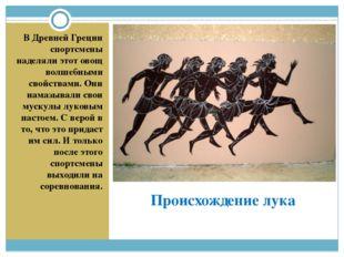 Происхождение лука В Древней Греции спортсмены наделяли этот овощ волшебными