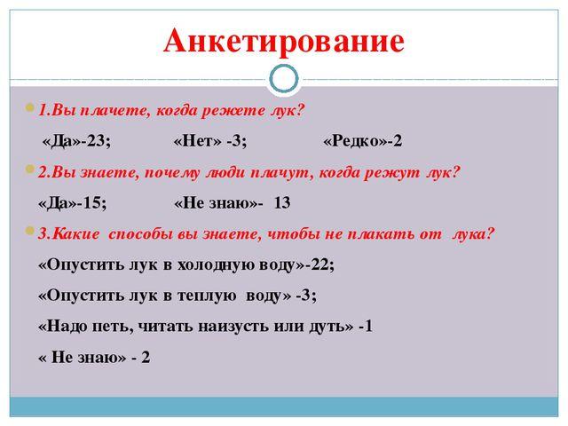 Анкетирование 1.Вы плачете, когда режете лук? «Да»-23; «Нет» -3; «Редко»-2 2....