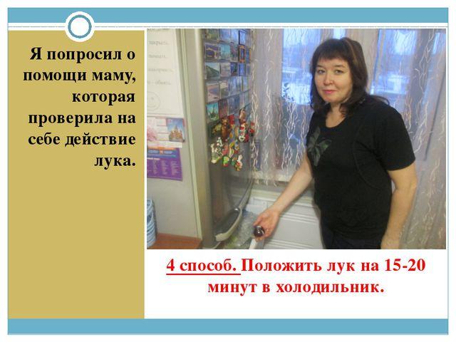 4 способ. Положить лук на 15-20 минут в холодильник. Я попросил о помощи маму...