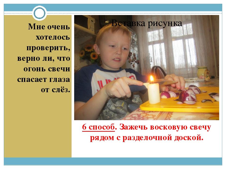 6 способ. Зажечь восковую свечу рядом с разделочной доской. Мне очень хотелос...