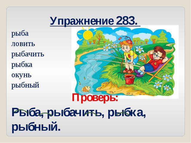 Упражнение 283. рыба ловить рыбачить рыбка окунь рыбный Проверь: Рыба, рыбачи...