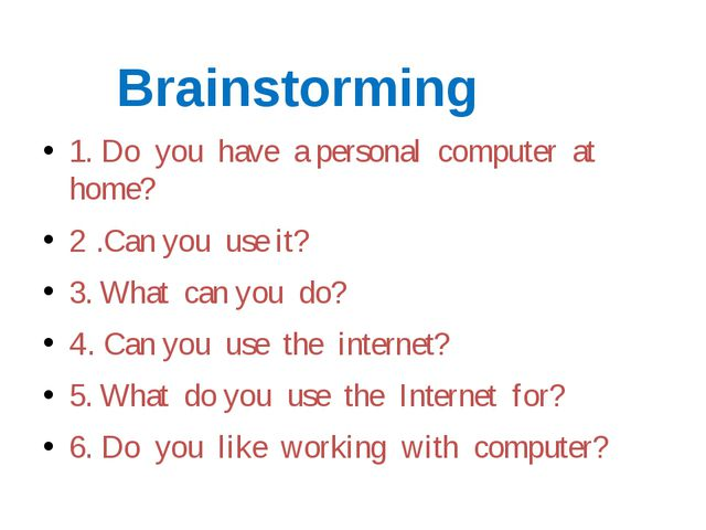 Brainstorming 1. Do you have a personal computer at home? 2 .Can you use it?...