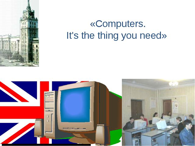 «Computers. It's the thing you need»