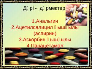 Дәрі - дәрмектер 1.Анальгин 2.Ацетилсалицил қышқылы (аспирин) 3.Аскорбин қышқ