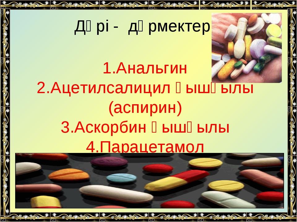 Дәрі - дәрмектер 1.Анальгин 2.Ацетилсалицил қышқылы (аспирин) 3.Аскорбин қышқ...