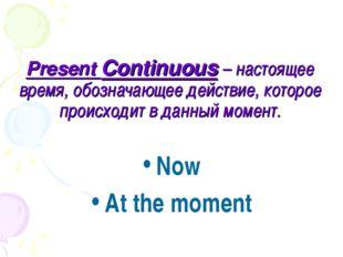 Present Continuous – настоящее время, обозначающее действие, которое происход