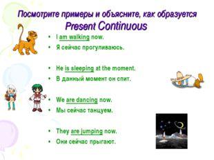 Посмотрите примеры и объясните, как образуется Present Continuous I am walkin