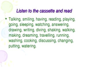 Listen to the cassette and read Talking, smiling, having, reading, playing, g