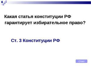Какая статья конституции РФ гарантирует избирательное право? Ст. 3 Конституц