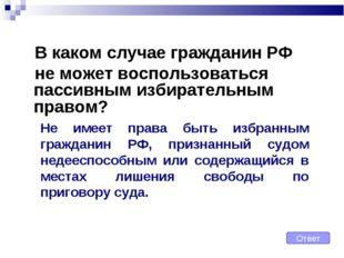 В каком случае гражданин РФ не может воспользоваться пассивным избирательным