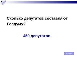 Сколько депутатов составляют Госдуму? Ответ 450 депутатов
