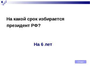 На какой срок избирается президент РФ? Ответ На 6 лет