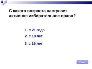 С какого возраста наступает активное избирательное право? Ответ 1. с 21 года