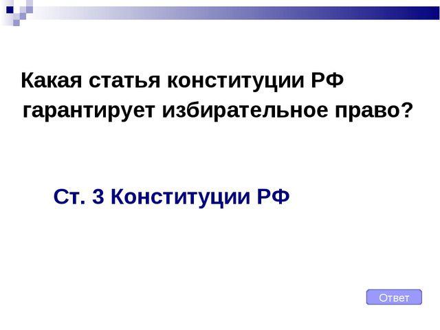Какая статья конституции РФ гарантирует избирательное право? Ст. 3 Конституц...