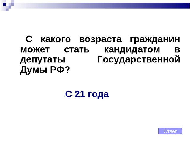 С какого возраста гражданин может стать кандидатом в депутаты Государственн...