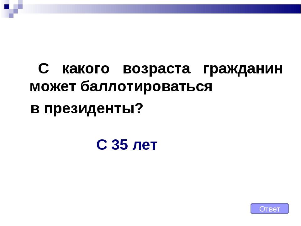 С какого возраста гражданин может баллотироваться в президенты? Ответ С 35...