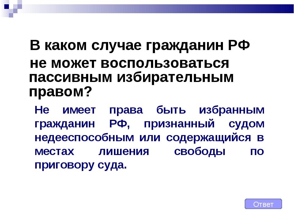 В каком случае гражданин РФ не может воспользоваться пассивным избирательным...