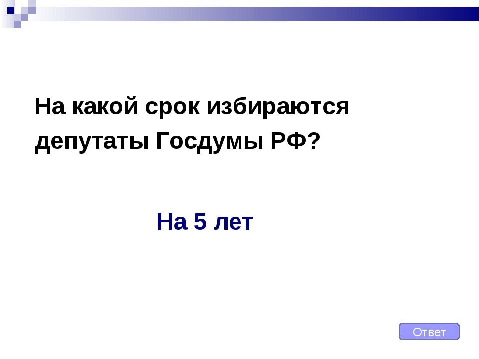 На какой срок избираются депутаты Госдумы РФ? Ответ На 5 лет