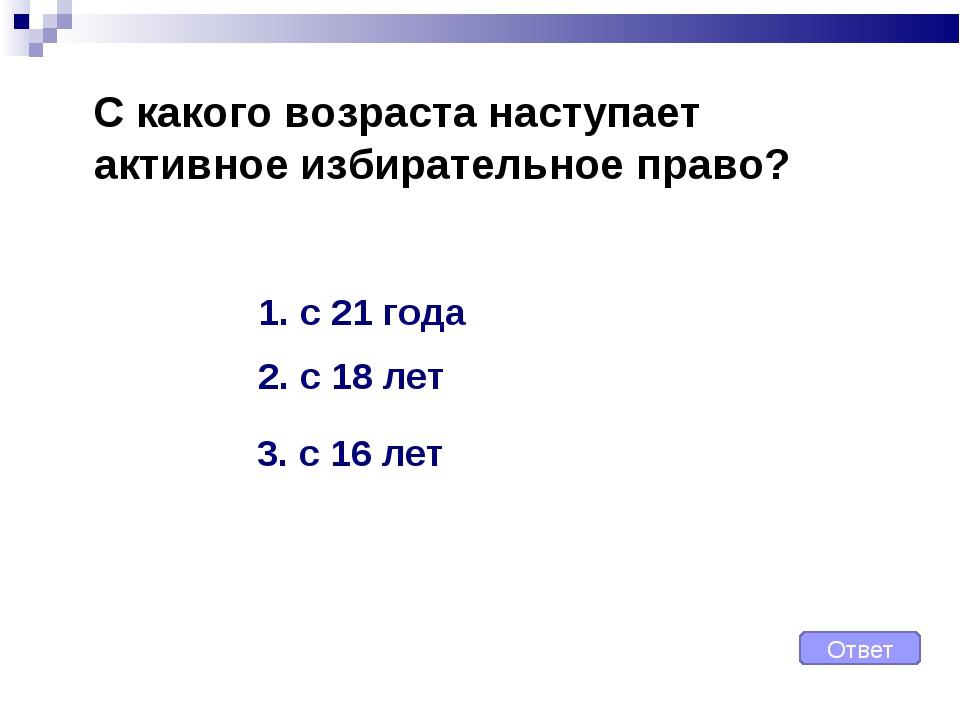 С какого возраста наступает активное избирательное право? Ответ 1. с 21 года...