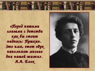 «Перед нашими глазами с детства как бы стоит надпись: Пушкин. Это имя, этот з