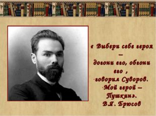 «″Выбери себе героя – догони его, обгони его″, говорил Суворов. Мой герой – П