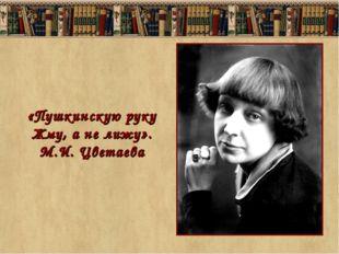 «Пушкинскую руку Жму, а не лижу». М.И. Цветаева