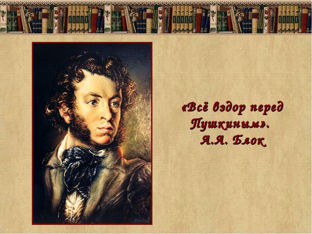 «Всё вздор перед Пушкиным». А.А. Блок