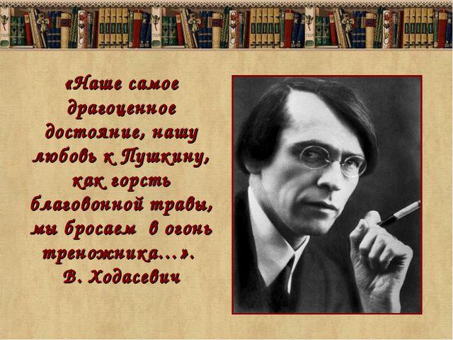 «Наше самое драгоценное достояние, нашу любовь к Пушкину, как горсть благовон...