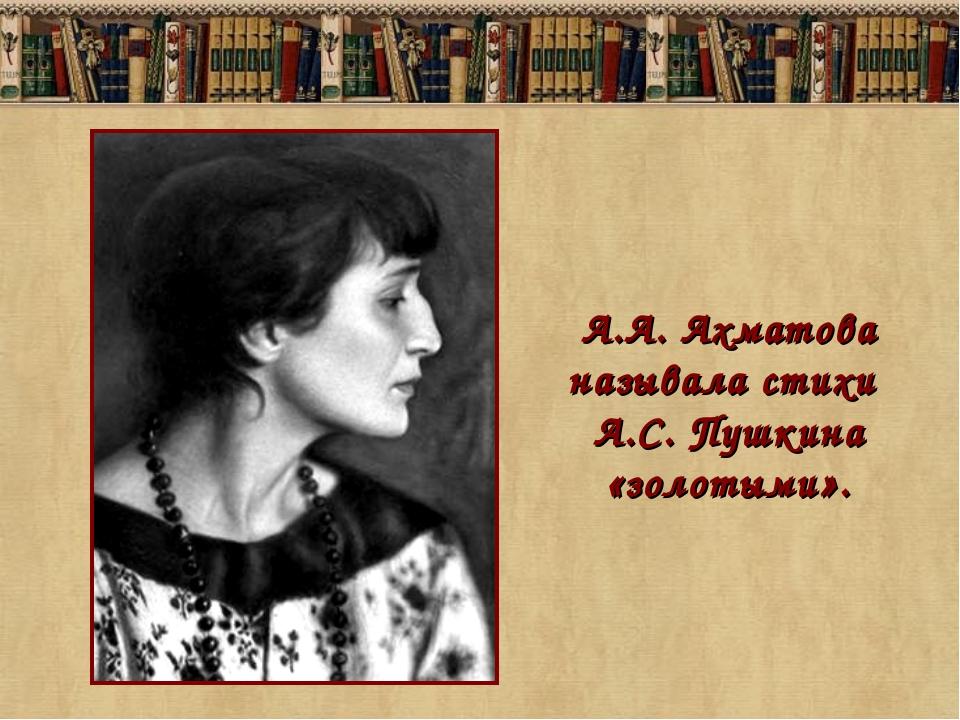 А.А. Ахматова называла стихи А.С. Пушкина «золотыми».