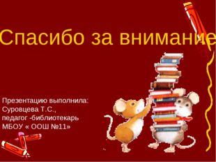 Спасибо за внимание Презентацию выполнила: Суровцева Т.С., педагог -библиотек