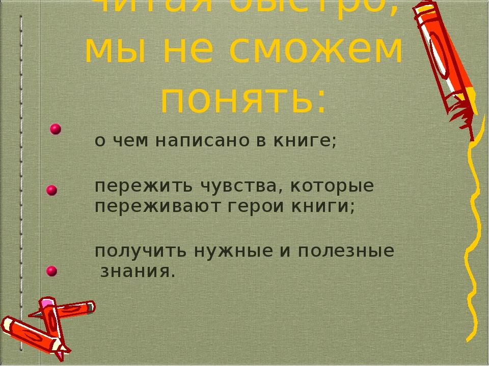 читая быстро, мы не сможем понять: о чем написано в книге; пережить чувства,...