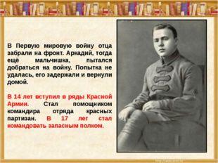 В Первую мировую войну отца забрали на фронт. Аркадий, тогда ещё мальчишка,