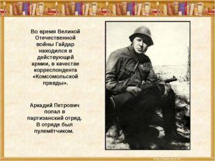 Во время Великой Отечественной войны Гайдар находился в действующей армии, в