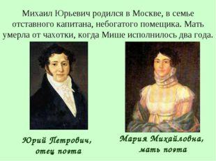Михаил Юрьевич родился в Москве, в семье отставного капитана, небогатого поме