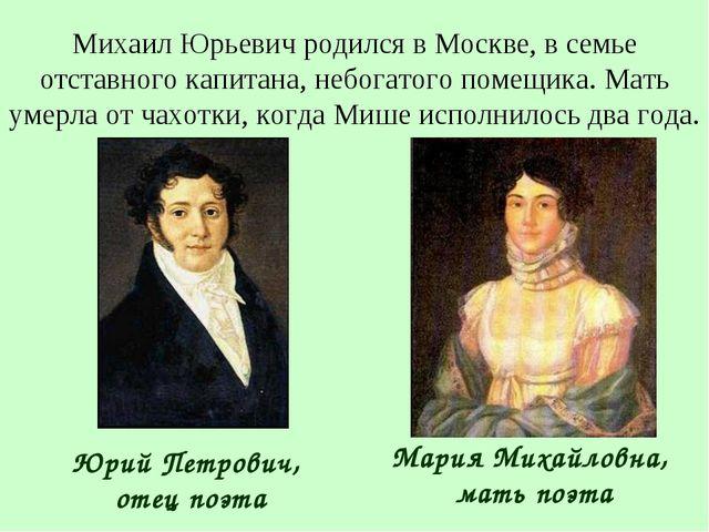 Михаил Юрьевич родился в Москве, в семье отставного капитана, небогатого поме...
