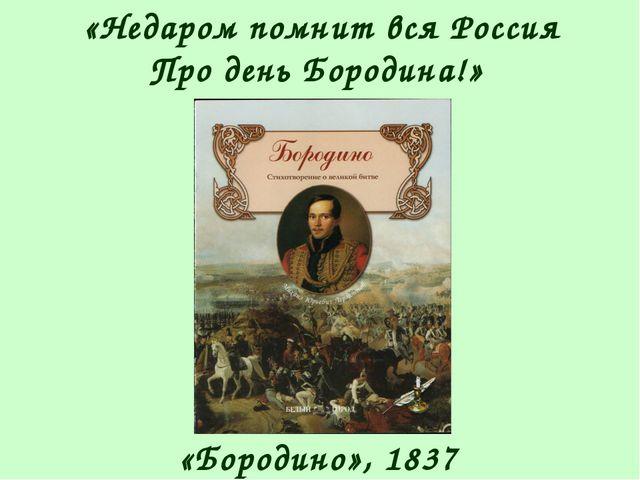 «Недаром помнит вся Россия Про день Бородина!» «Бородино», 1837