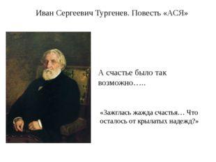 А счастье было так возможно….. Иван Сергеевич Тургенев. Повесть «АСЯ» «Зажгла
