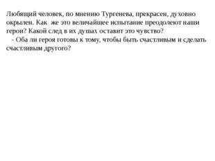 Любящий человек, по мнению Тургенева, прекрасен, духовно окрылен. Как же это
