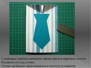 С помощью шаблона начертите линии отреза и вырежьте галстук. Положите его под