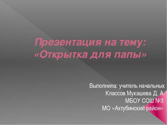 Презентация на тему: «Открытка для папы» Выполнила: учитель начальных Классов...