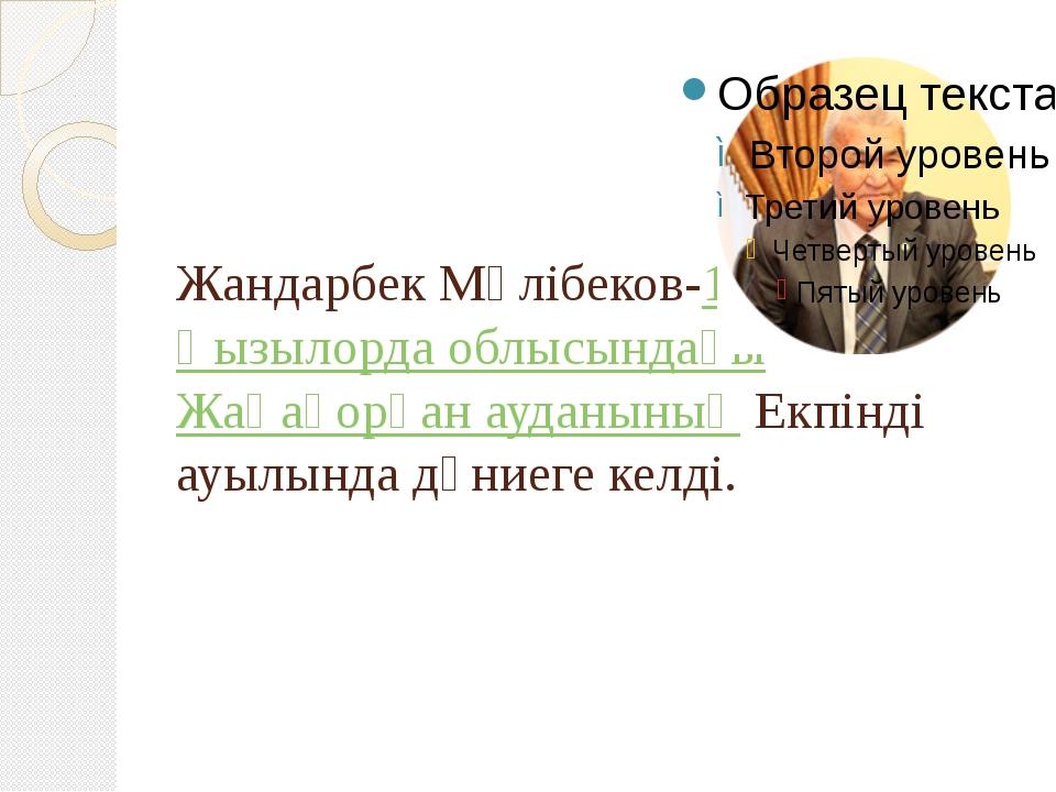 Жандарбек Мәлібеков-1942жылыҚызылорда облысындағыЖаңақорған ауданыныңЕкп...
