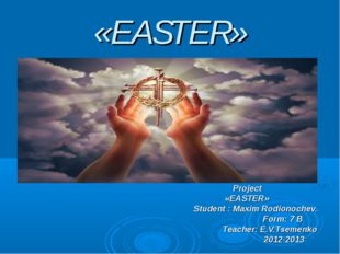 «EASTER» Project «EASTER» Student : Maxim Rodionochev. Form: 7 B Teacher: E.V