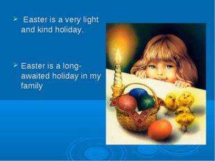 Easter is a very light and kind holiday. Easter is a long-awaited holiday in