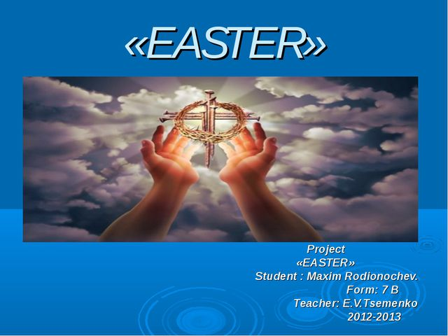 «EASTER» Project «EASTER» Student : Maxim Rodionochev. Form: 7 B Teacher: E.V...