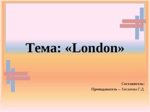 Тема: «London» Составитель: Преподаватель – Хисамова Г.Д.
