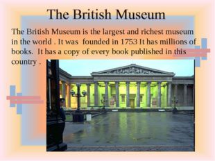 The British Museum is the largest and richest museum in the world . It was fo