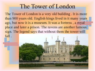 The Tower of London is a very old building . It is more than 900 years old. E