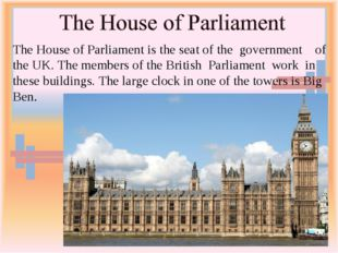 The House of Parliament is the seat of the government of the UK. The members