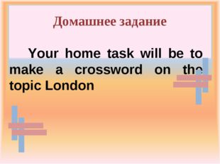 Домашнее задание Your home task will be to make a crossword on the topic London