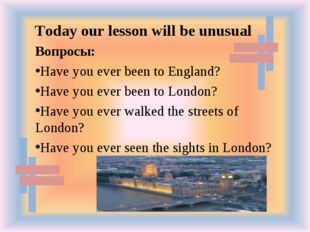 Вопросы: Have you ever been to England? Have you ever been to London? Have yo
